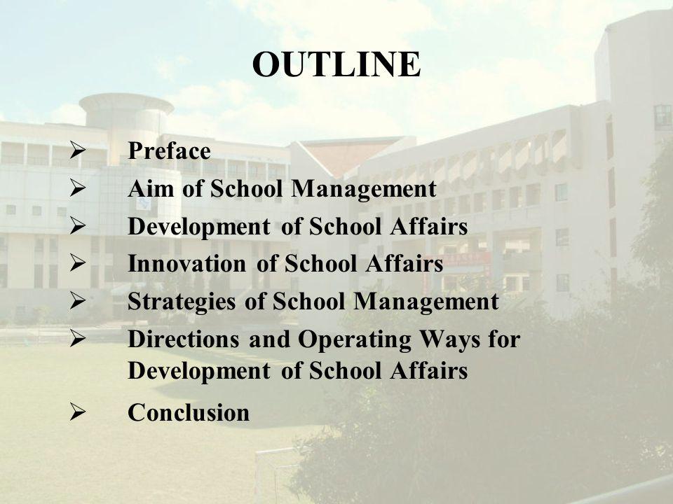 OUTLINE  Preface  Aim of School Management  Development of School Affairs  Innovation of School Affairs  Strategies of School Management  Directions and Operating Ways for Development of School Affairs  Conclusion