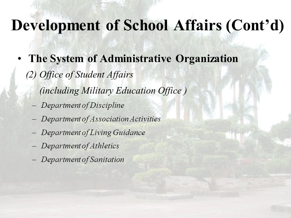 Development of School Affairs (Cont'd) The System of Administrative Organization (2) Office of Student Affairs (including Military Education Office ) –Department of Discipline –Department of Association Activities –Department of Living Guidance –Department of Athletics –Department of Sanitation