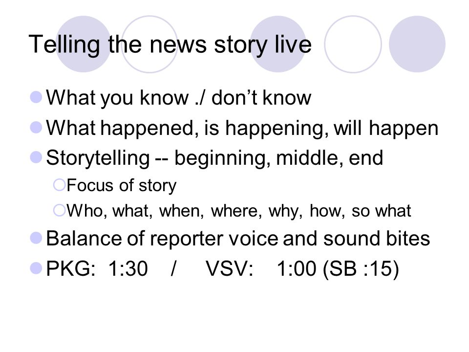 Telling the news story live What you know./ don't know What happened, is happening, will happen Storytelling -- beginning, middle, end  Focus of stor
