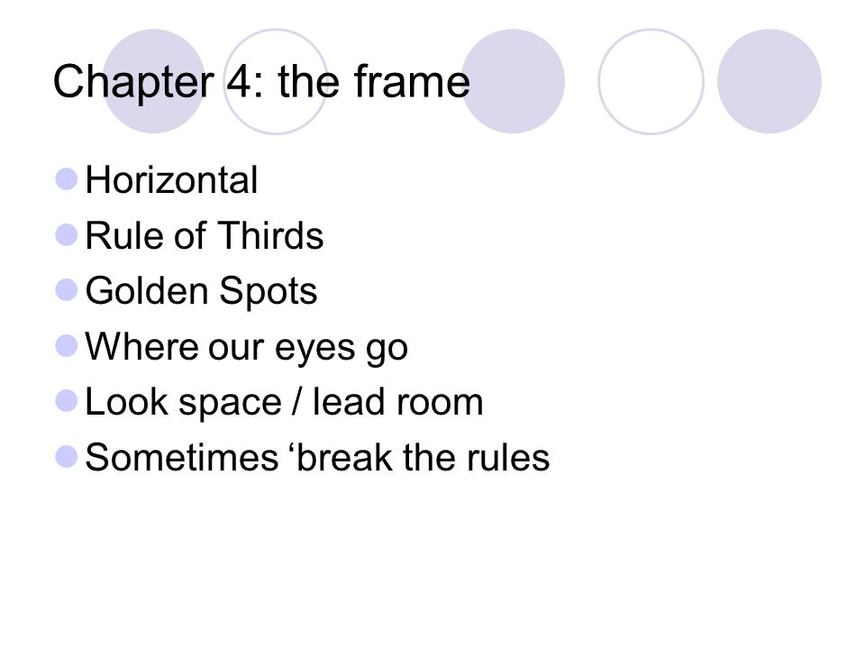 Chapter 4: the frame Horizontal Rule of Thirds Golden Spots Where our eyes go Look space / lead room Sometimes 'break the rules