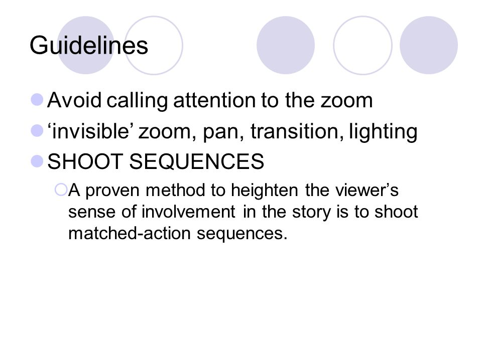 Guidelines Shoot and move  Remember to help the editor avoid pop cuts Anticipate action Shoot only the shots you need -- Avoid indiscriminate shooting