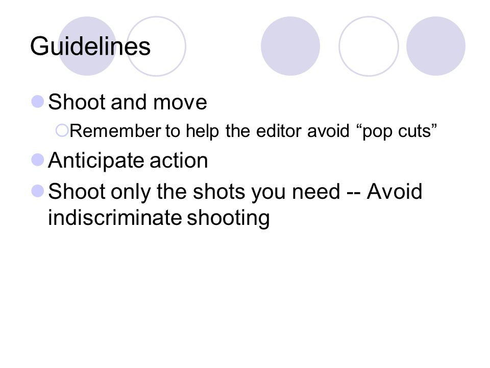 "Guidelines Shoot and move  Remember to help the editor avoid ""pop cuts"" Anticipate action Shoot only the shots you need -- Avoid indiscriminate shoot"