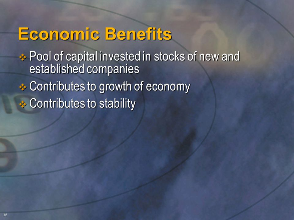 16 Economic Benefits  Pool of capital invested in stocks of new and established companies  Contributes to growth of economy  Contributes to stability