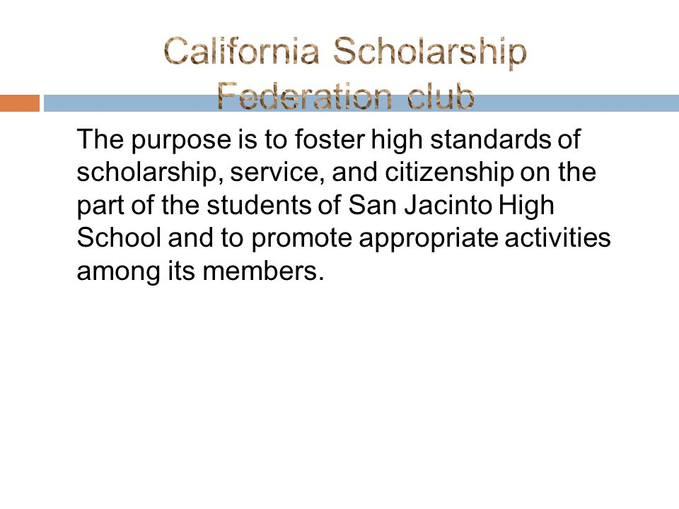 The purpose is to foster high standards of scholarship, service, and citizenship on the part of the students of San Jacinto High School and to promote appropriate activities among its members.