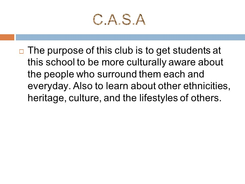  The purpose of this club is to get students at this school to be more culturally aware about the people who surround them each and everyday.