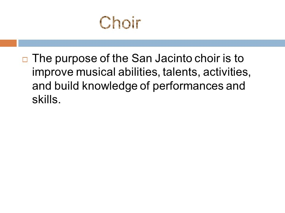  The purpose of the San Jacinto choir is to improve musical abilities, talents, activities, and build knowledge of performances and skills.