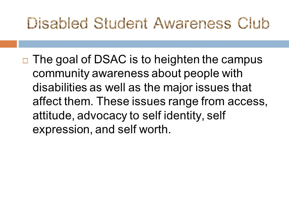  The goal of DSAC is to heighten the campus community awareness about people with disabilities as well as the major issues that affect them.