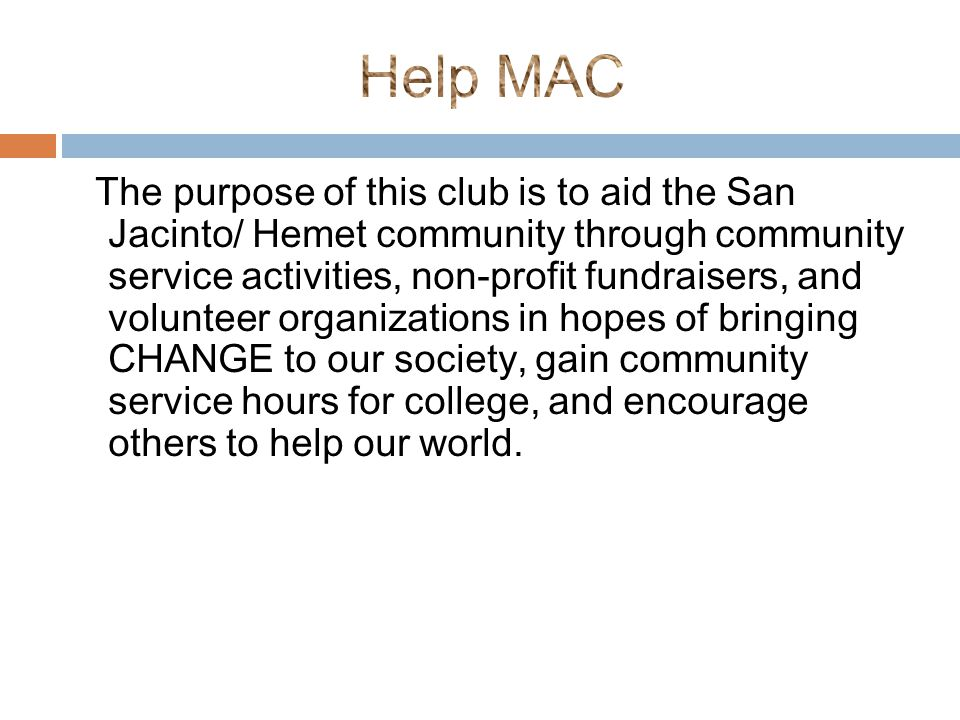 The purpose of this club is to aid the San Jacinto/ Hemet community through community service activities, non-profit fundraisers, and volunteer organizations in hopes of bringing CHANGE to our society, gain community service hours for college, and encourage others to help our world.