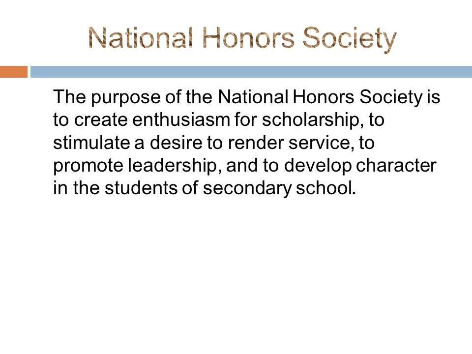 The purpose of the National Honors Society is to create enthusiasm for scholarship, to stimulate a desire to render service, to promote leadership, and to develop character in the students of secondary school.