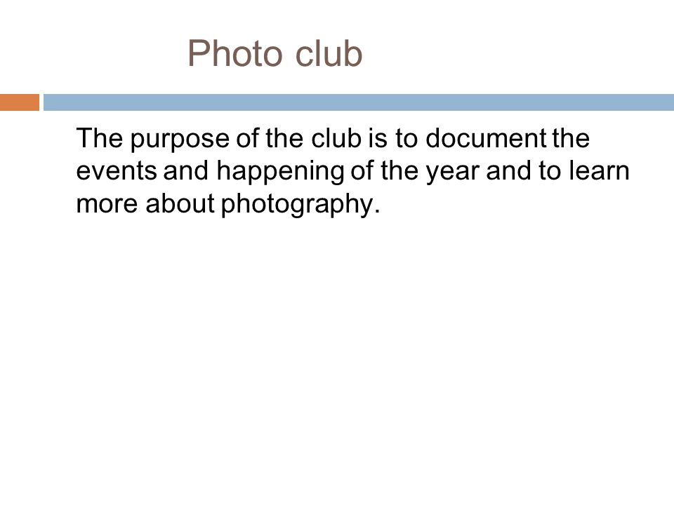 Photo club The purpose of the club is to document the events and happening of the year and to learn more about photography.