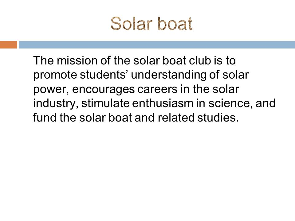 The mission of the solar boat club is to promote students' understanding of solar power, encourages careers in the solar industry, stimulate enthusiasm in science, and fund the solar boat and related studies.