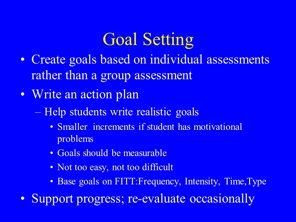 Goal Setting Create goals based on individual assessments rather than a group assessment Write an action plan –Help students write realistic goals Smaller increments if student has motivational problems Goals should be measurable Not too easy, not too difficult Base goals on FITT:Frequency, Intensity, Time,Type Support progress; re-evaluate occasionally