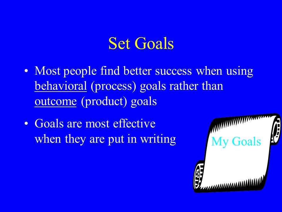 Set Goals Most people find better success when using behavioral (process) goals rather than outcome (product) goals Goals are most effective when they are put in writing My Goals