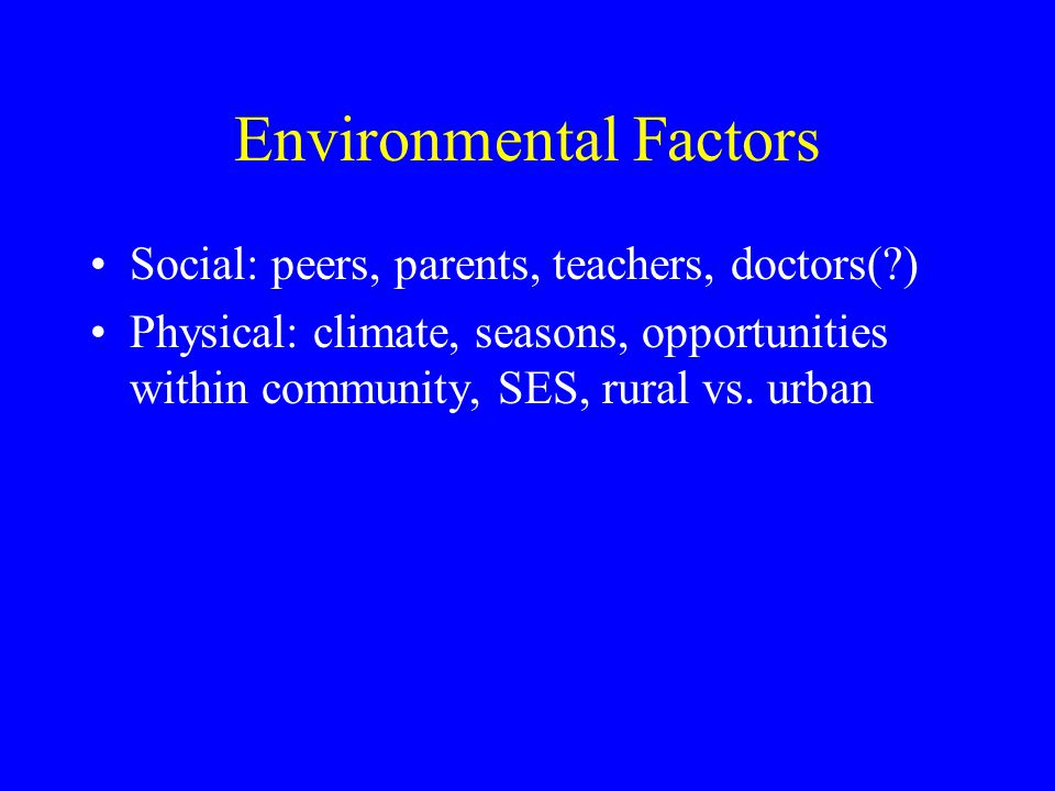 Environmental Factors Social: peers, parents, teachers, doctors(?) Physical: climate, seasons, opportunities within community, SES, rural vs.