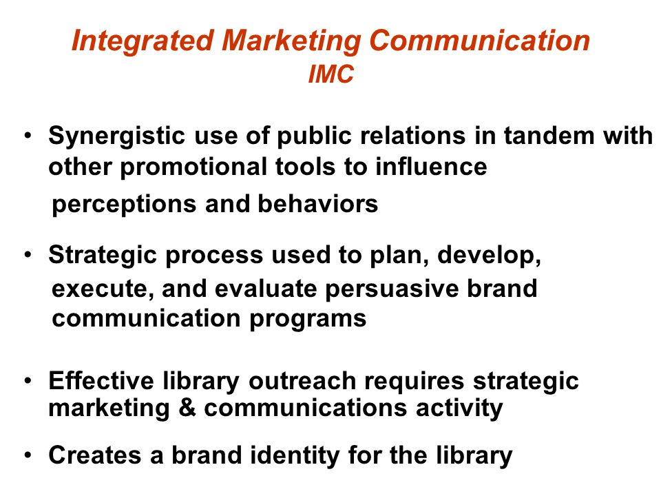 Integrated Marketing Communication IMC Synergistic use of public relations in tandem with other promotional tools to influence perceptions and behaviors Strategic process used to plan, develop, execute, and evaluate persuasive brand communication programs Effective library outreach requires strategic marketing & communications activity Creates a brand identity for the library