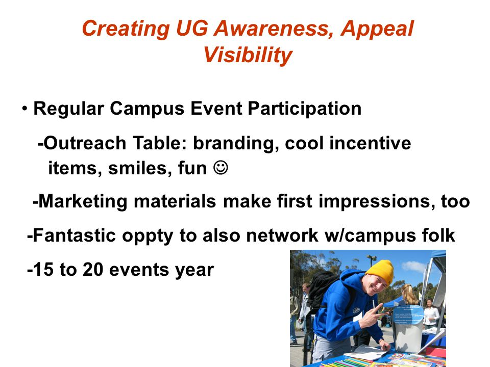 Creating UG Awareness, Appeal Visibility Regular Campus Event Participation -Outreach Table: branding, cool incentive items, smiles, fun -Marketing materials make first impressions, too -Fantastic oppty to also network w/campus folk -15 to 20 events year