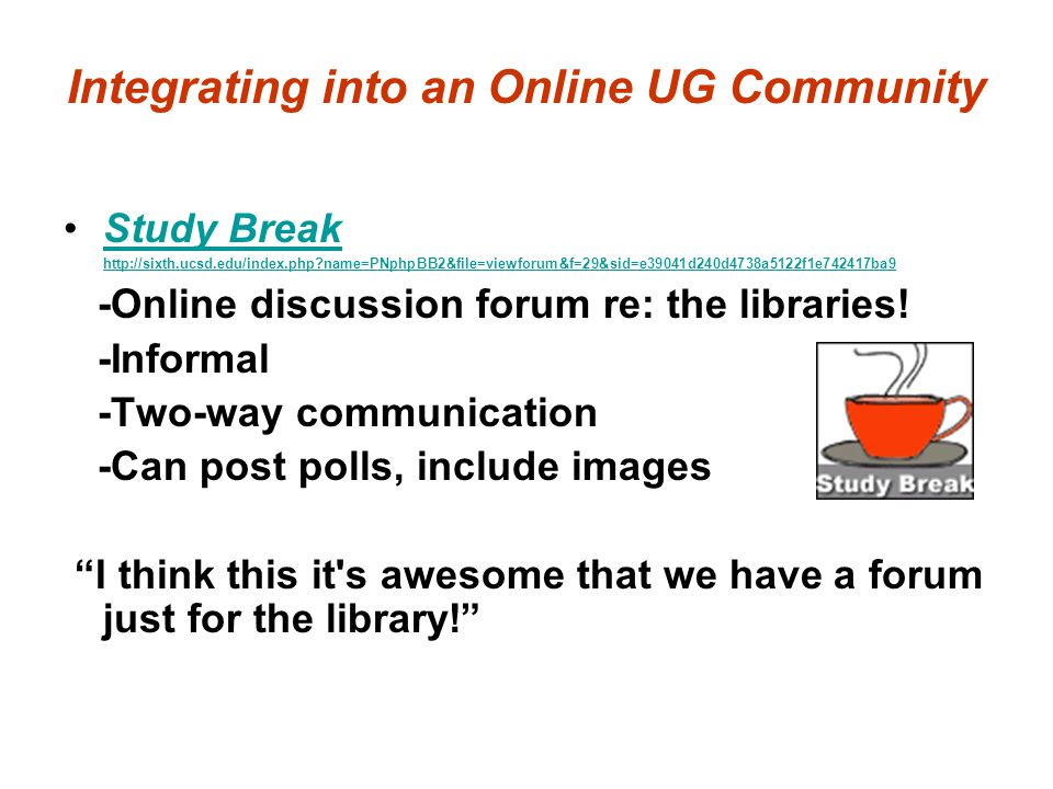 Integrating into an Online UG Community Study Break http://sixth.ucsd.edu/index.php?name=PNphpBB2&file=viewforum&f=29&sid=e39041d240d4738a5122f1e74241
