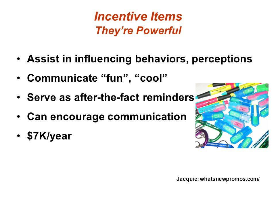 Incentive Items They're Powerful Assist in influencing behaviors, perceptions Communicate fun , cool Serve as after-the-fact reminders Can encourage communication $7K/year Jacquie: whatsnewpromos.com/