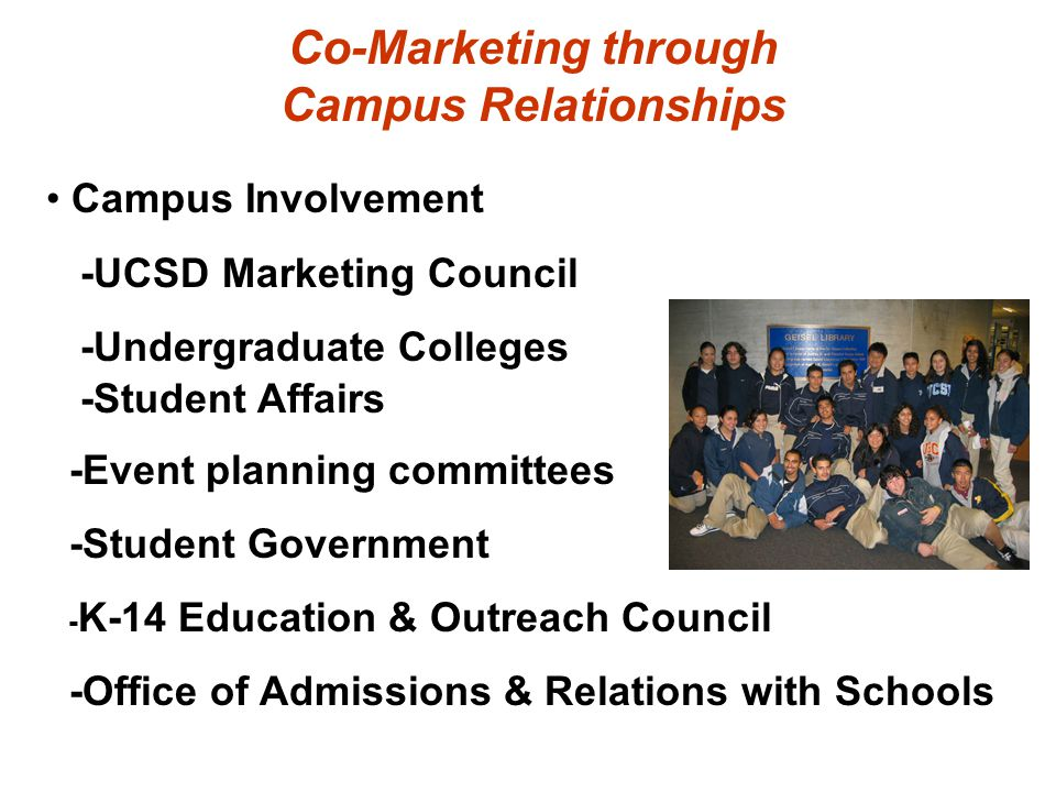 Co-Marketing through Campus Relationships Campus Involvement -UCSD Marketing Council -Undergraduate Colleges -Student Affairs -Event planning committe