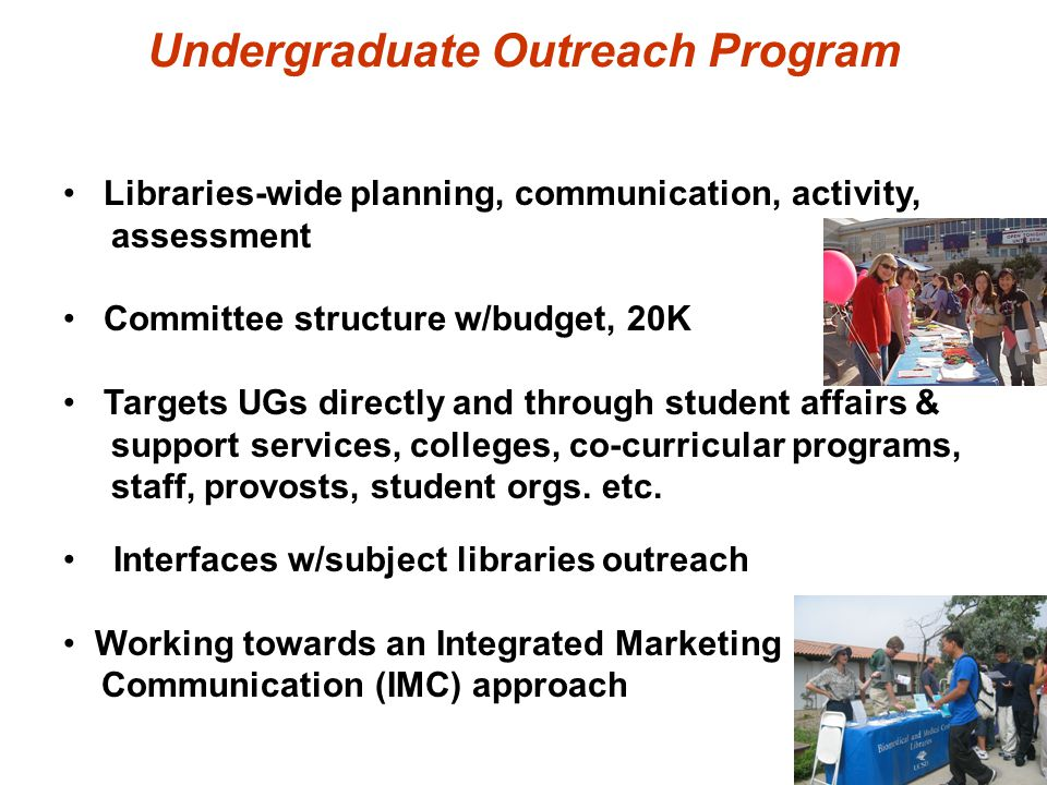 Undergraduate Outreach Program Libraries-wide planning, communication, activity, assessment Committee structure w/budget, 20K Targets UGs directly and