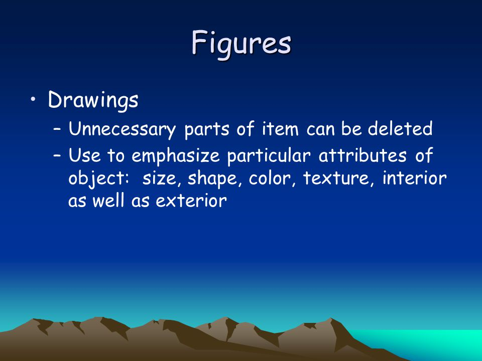 Figures Drawings –Unnecessary parts of item can be deleted –Use to emphasize particular attributes of object: size, shape, color, texture, interior as well as exterior