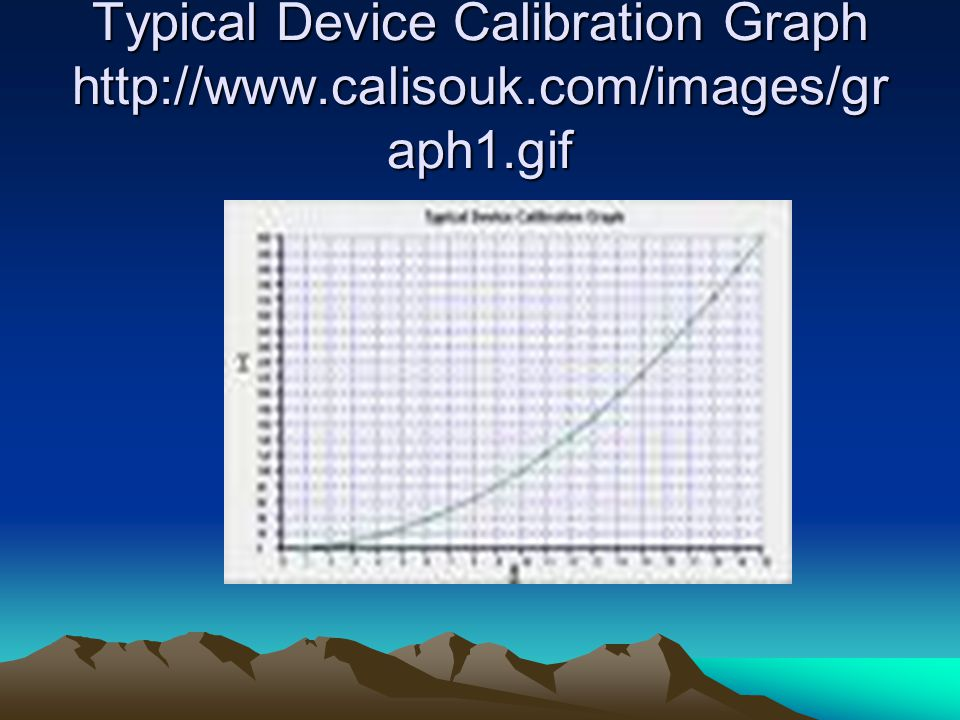 Typical Device Calibration Graph http://www.calisouk.com/images/gr aph1.gif