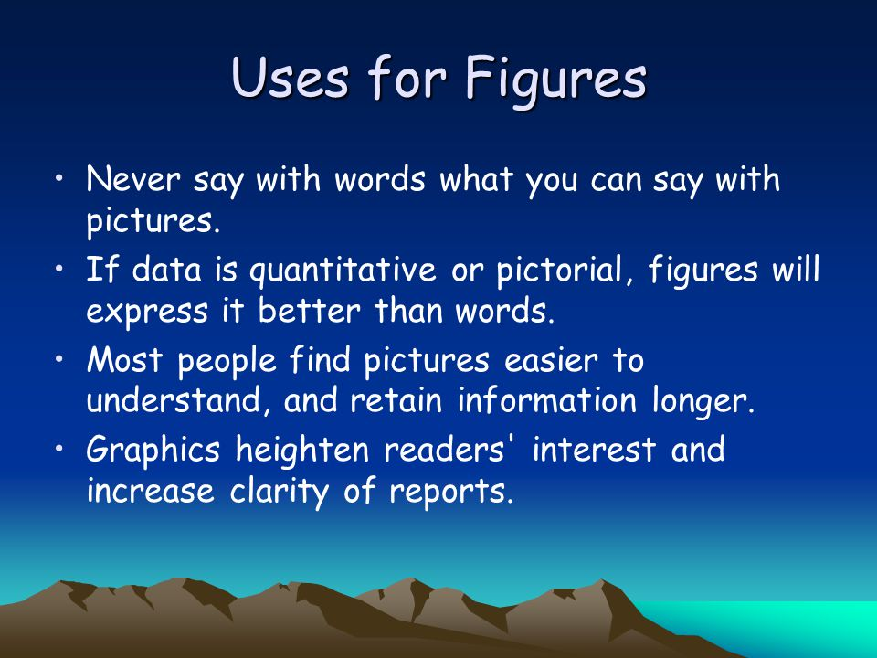 Uses for Figures Never say with words what you can say with pictures.