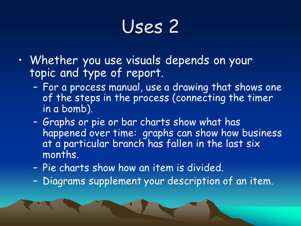 Uses 2 Whether you use visuals depends on your topic and type of report.