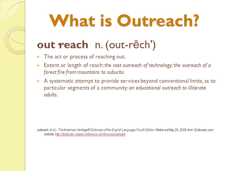 Why Outreach is Necessary Gives library a visible presence & value Connect with users/supporters Showcase services/resources Funding/partnership opportunities Can help fulfill and identify unmet needs Survival.