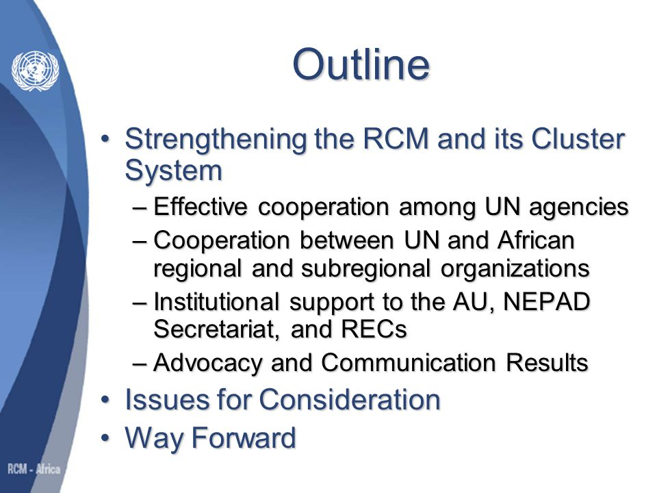 Strengthening the RCM and its Cluster System Effective cooperation among UN agenciesEffective cooperation among UN agencies –Substantive support to the organization and implementation of cluster activities Notable example-Regional Media Dialogue on NEPAD (19-20 February 2009)Notable example-Regional Media Dialogue on NEPAD (19-20 February 2009) –Increased technical and operational backstopping for the clusters –Clusters routinely inform each other of developments in respective areas and solicit inputs to enhance their work –Unable to develop business plan for RCM Hampering joint mobilization of resources and monitoring and evaluation system for mechanismHampering joint mobilization of resources and monitoring and evaluation system for mechanism