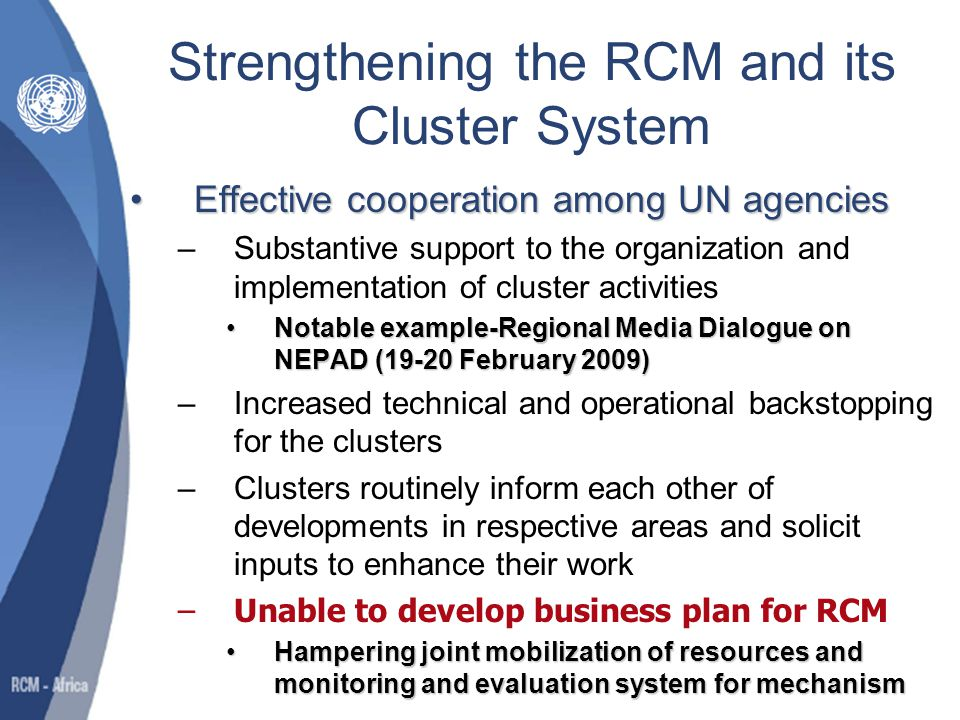 Strengthening the RCM and its Cluster System… Cooperation between UN and African regional and subregional organizationsCooperation between UN and African regional and subregional organizations –Increased enthusiasm and heighten participation by members in their respective cluster –Intensified efforts by cluster to establish business plans to embark on interagency joint programming and joint implementation of specific projects 3 have developed business plans3 have developed business plans –Social and Human Development, Peace and Security and Environment, Urbanization and Population –Significant increase in UN support to areas of focus of AU and its NEPAD programme supported the AU in producing 5 year review report on implementation of the Ouagadougou Plan of Action on Employment and Poverty Alleviationsupported the AU in producing 5 year review report on implementation of the Ouagadougou Plan of Action on Employment and Poverty Alleviation