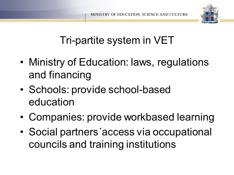 Tri-partite system in VET Ministry of Education: laws, regulations and financing Schools: provide school-based education Companies: provide workbased