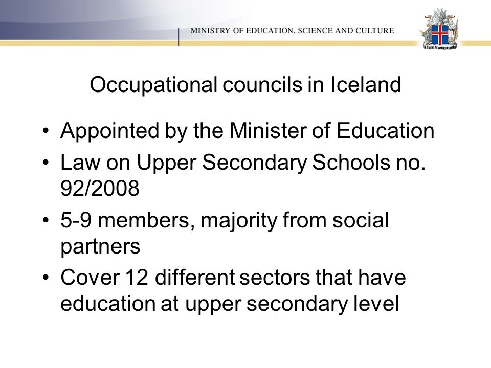 Occupational councils in Iceland Appointed by the Minister of Education Law on Upper Secondary Schools no. 92/2008 5-9 members, majority from social p