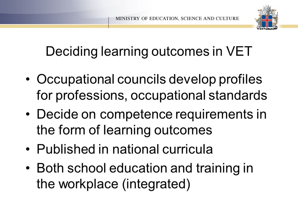 Deciding learning outcomes in VET Occupational councils develop profiles for professions, occupational standards Decide on competence requirements in