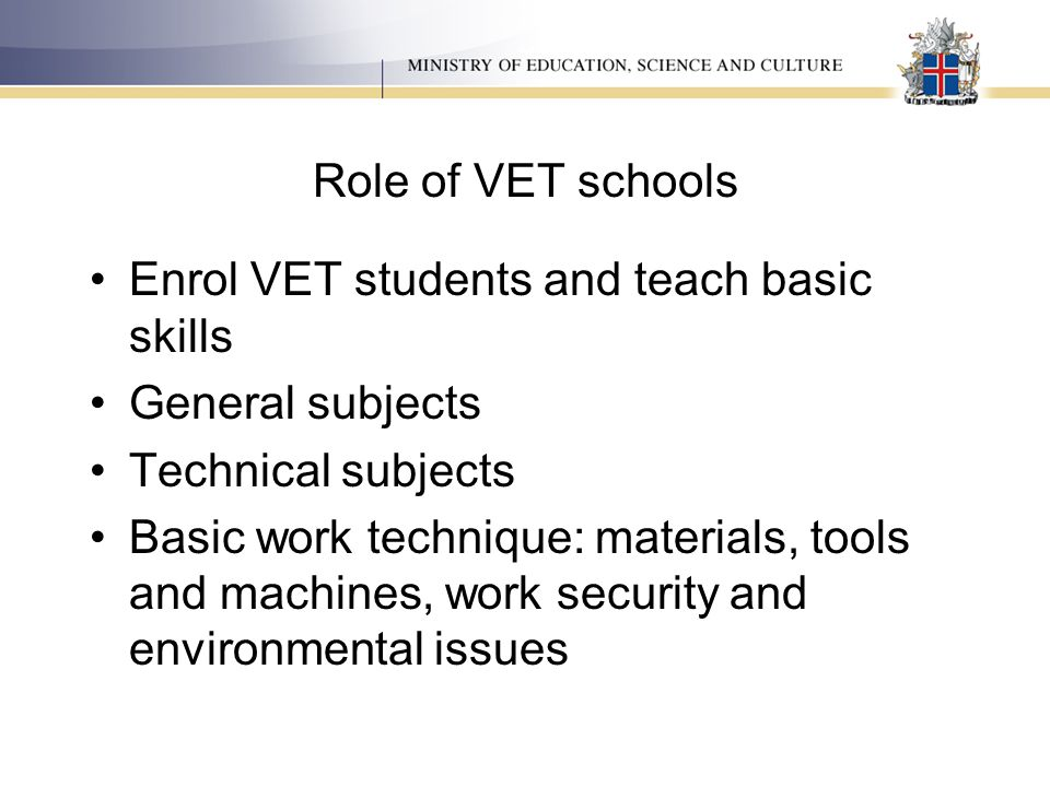 Role of VET schools Enrol VET students and teach basic skills General subjects Technical subjects Basic work technique: materials, tools and machines,