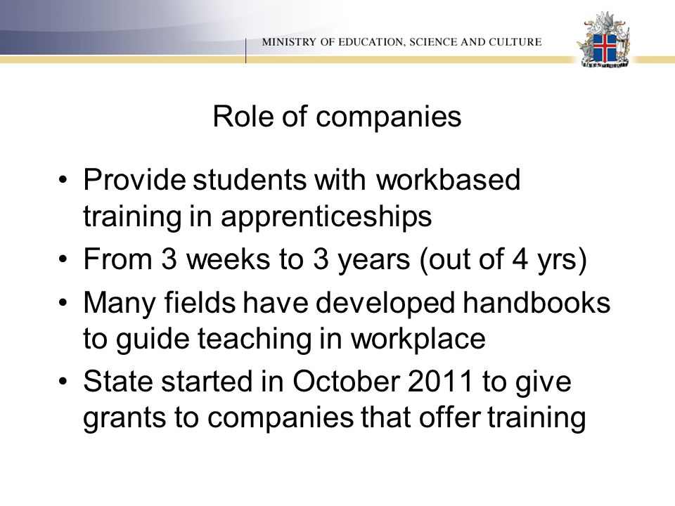 Role of companies Provide students with workbased training in apprenticeships From 3 weeks to 3 years (out of 4 yrs) Many fields have developed handbo