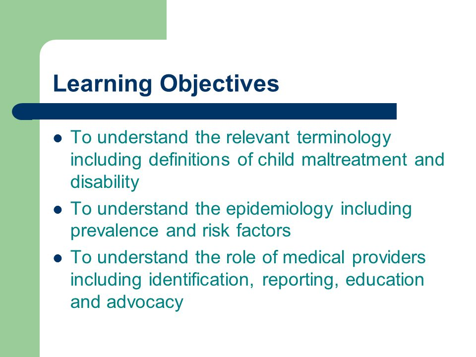 Learning Objectives To understand the relevant terminology including definitions of child maltreatment and disability To understand the epidemiology i