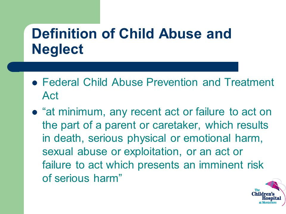 """Definition of Child Abuse and Neglect Federal Child Abuse Prevention and Treatment Act """"at minimum, any recent act or failure to act on the part of a"""