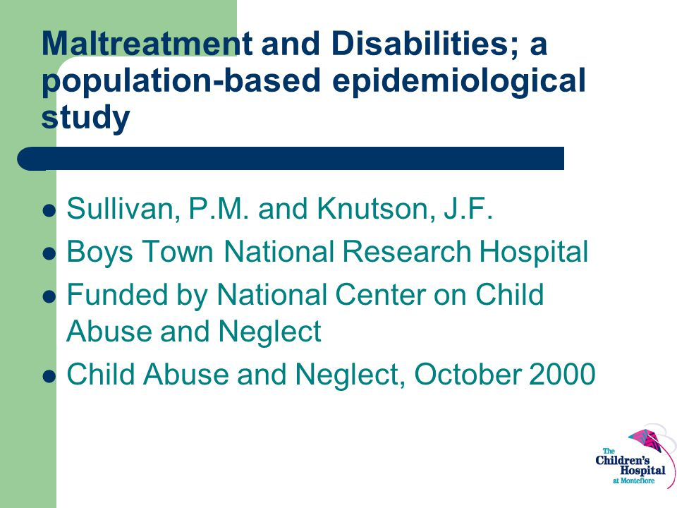 Maltreatment and Disabilities; a population-based epidemiological study Sullivan, P.M. and Knutson, J.F. Boys Town National Research Hospital Funded b