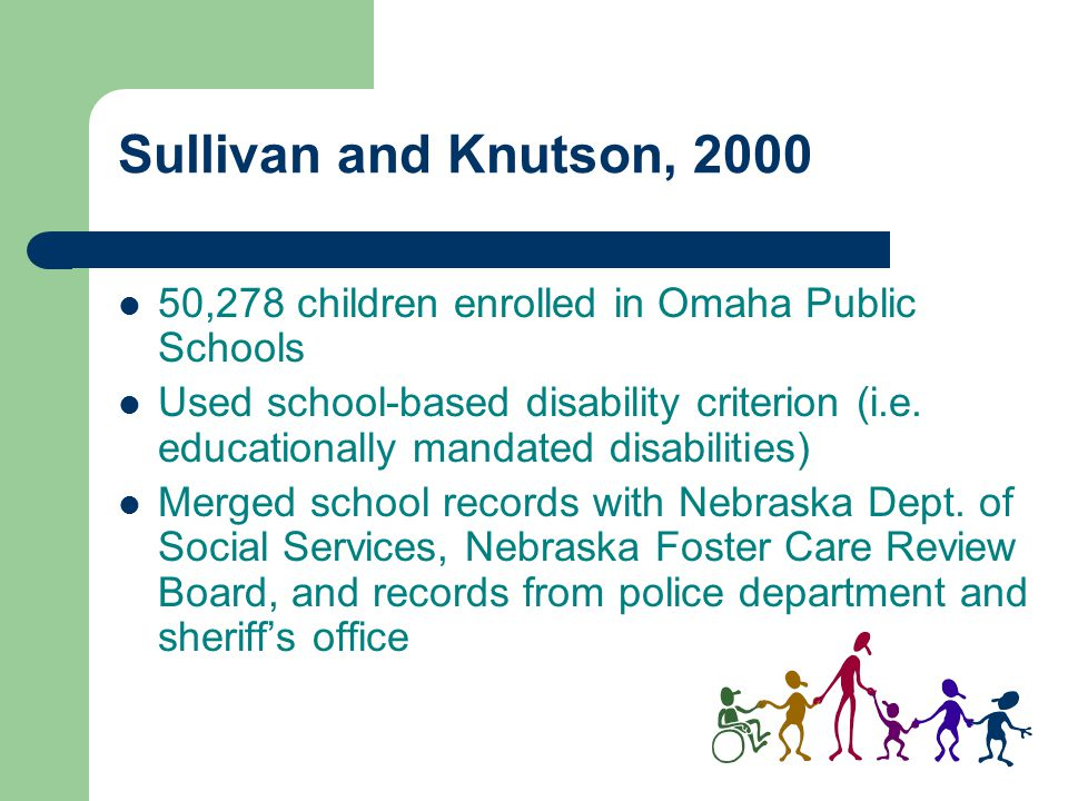 Sullivan and Knutson, 2000 50,278 children enrolled in Omaha Public Schools Used school-based disability criterion (i.e. educationally mandated disabi