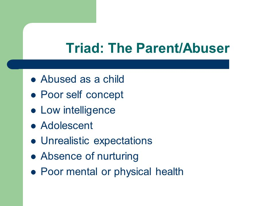Triad: The Parent/Abuser Abused as a child Poor self concept Low intelligence Adolescent Unrealistic expectations Absence of nurturing Poor mental or