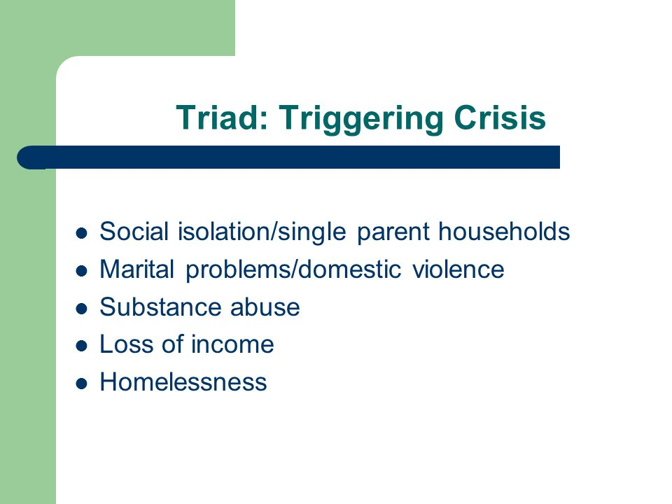 Triad: Triggering Crisis Social isolation/single parent households Marital problems/domestic violence Substance abuse Loss of income Homelessness