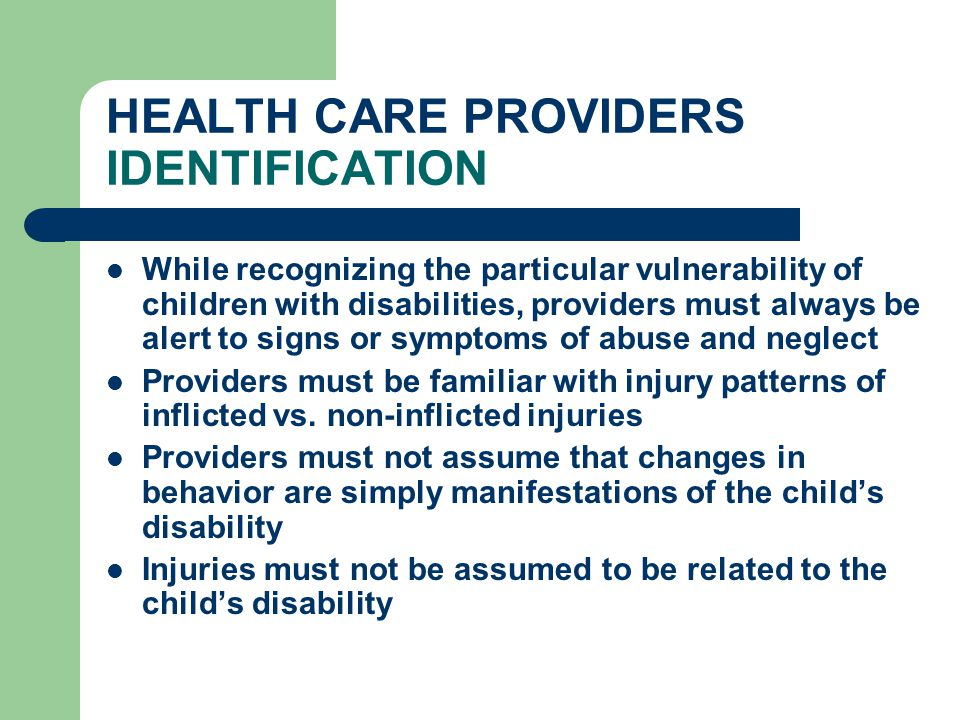 HEALTH CARE PROVIDERS IDENTIFICATION While recognizing the particular vulnerability of children with disabilities, providers must always be alert to s