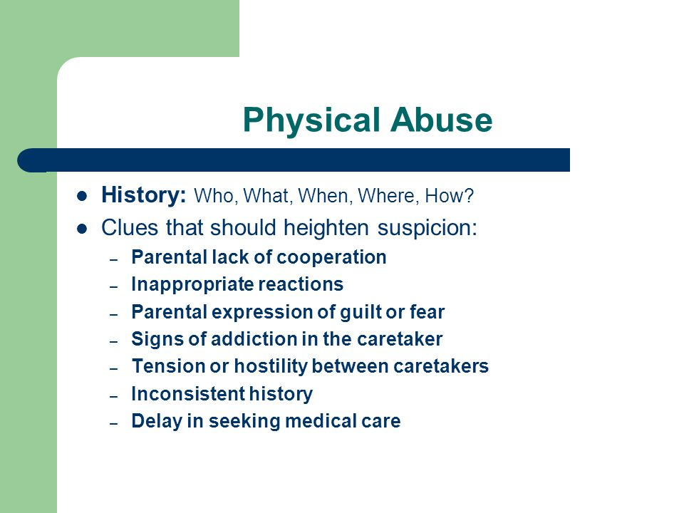 Physical Abuse History: Who, What, When, Where, How? Clues that should heighten suspicion: – Parental lack of cooperation – Inappropriate reactions –