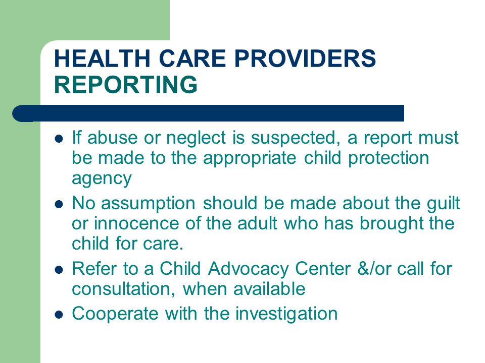 HEALTH CARE PROVIDERS REPORTING If abuse or neglect is suspected, a report must be made to the appropriate child protection agency No assumption shoul