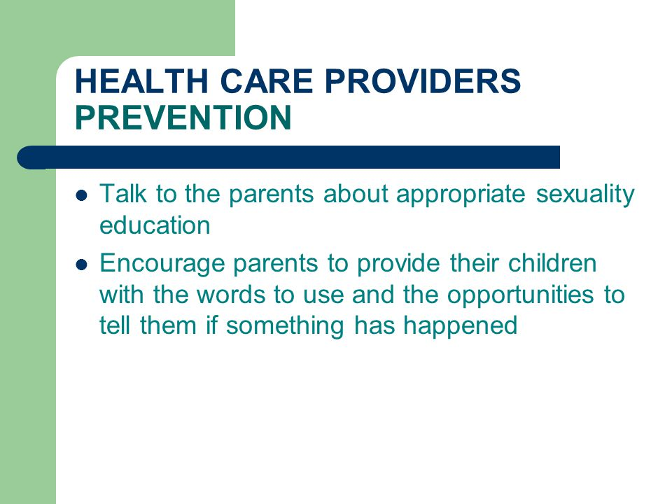 HEALTH CARE PROVIDERS PREVENTION Talk to the parents about appropriate sexuality education Encourage parents to provide their children with the words