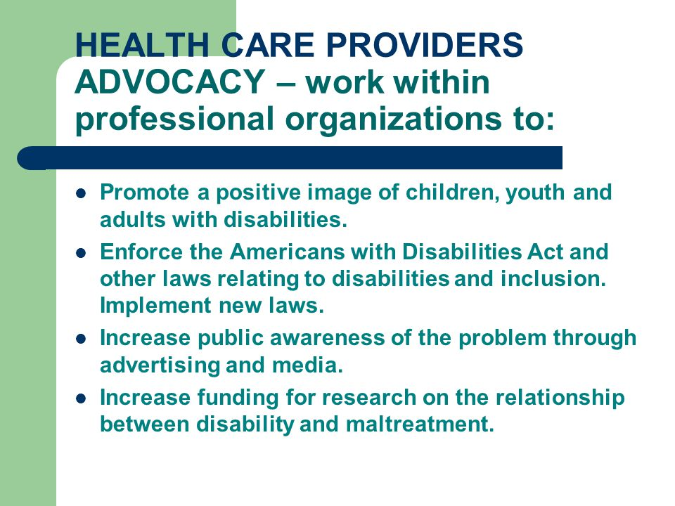 HEALTH CARE PROVIDERS ADVOCACY – work within professional organizations to: Promote a positive image of children, youth and adults with disabilities.