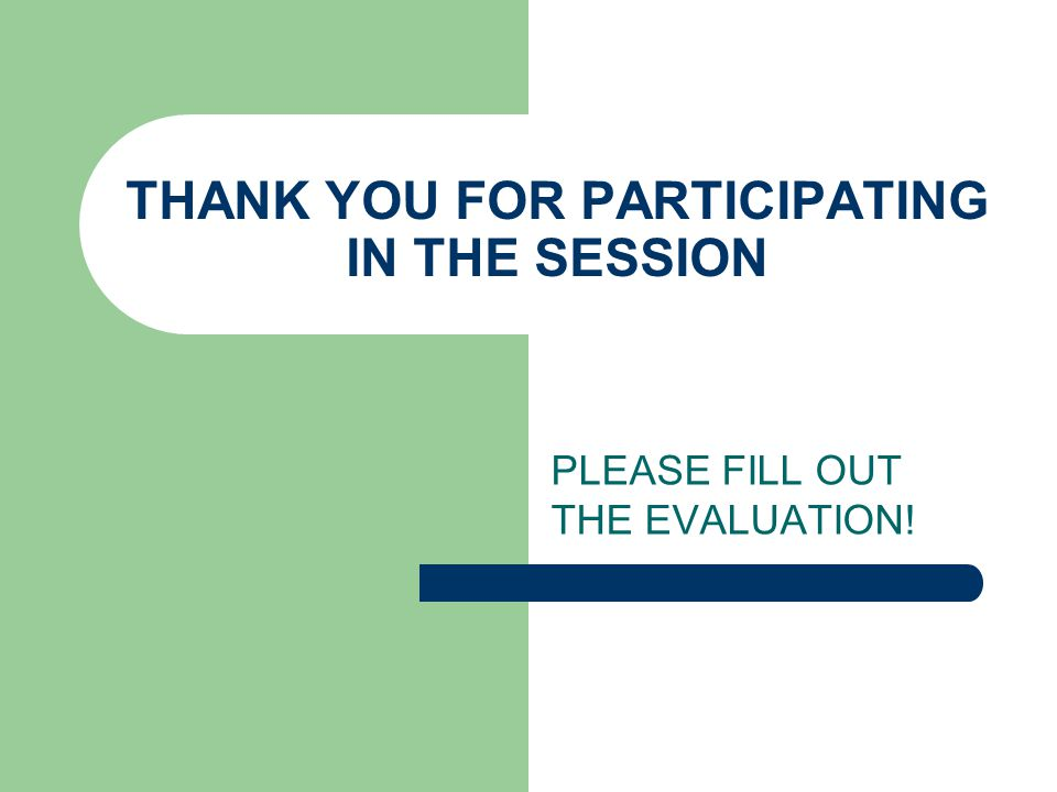 THANK YOU FOR PARTICIPATING IN THE SESSION PLEASE FILL OUT THE EVALUATION!