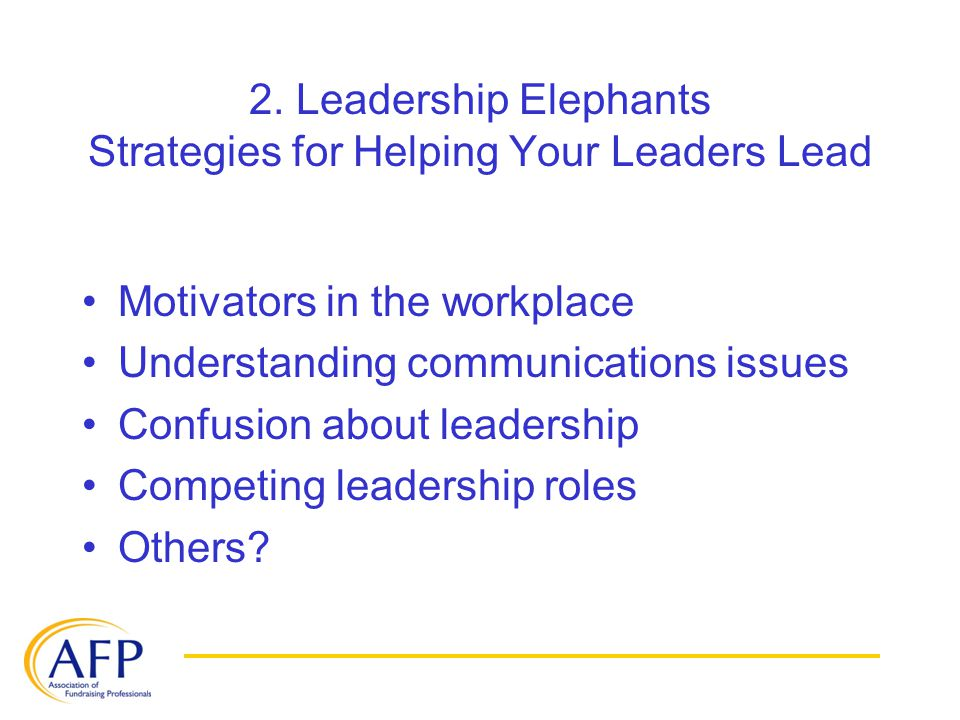 2. Leadership Elephants Strategies for Helping Your Leaders Lead Motivators in the workplace Understanding communications issues Confusion about leade