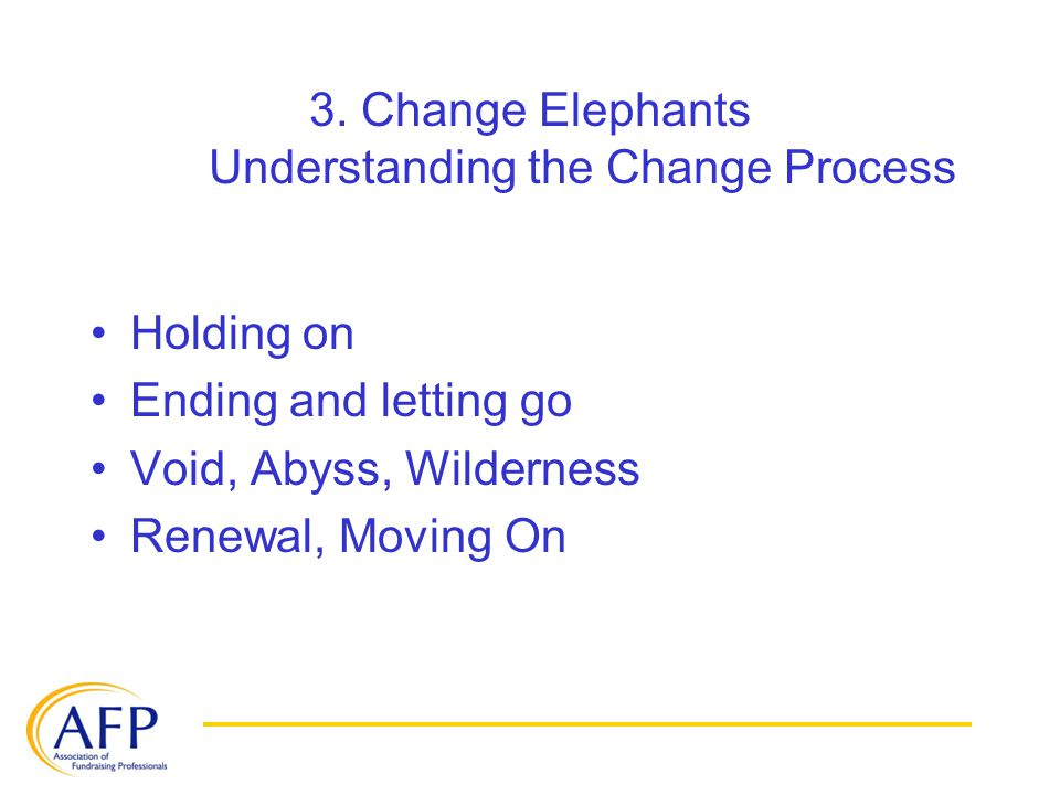 3. Change Elephants Understanding the Change Process Holding on Ending and letting go Void, Abyss, Wilderness Renewal, Moving On